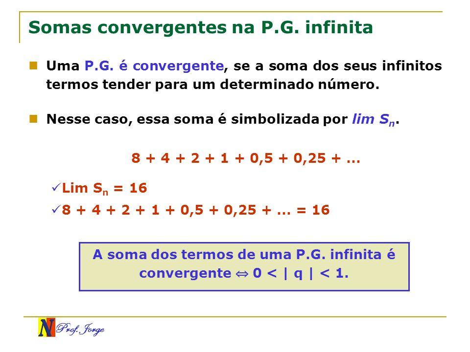 Prof. Jorge Somas convergentes na P.G. infinita Uma P.G. é convergente, se a soma dos seus infinitos termos tender para um determinado número. Nesse c