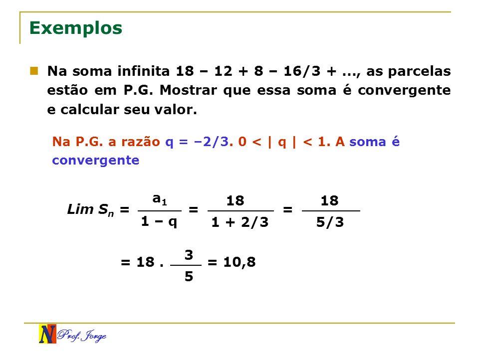 Prof. Jorge Exemplos Na soma infinita 18 – 12 + 8 – 16/3 +..., as parcelas estão em P.G. Mostrar que essa soma é convergente e calcular seu valor. Na