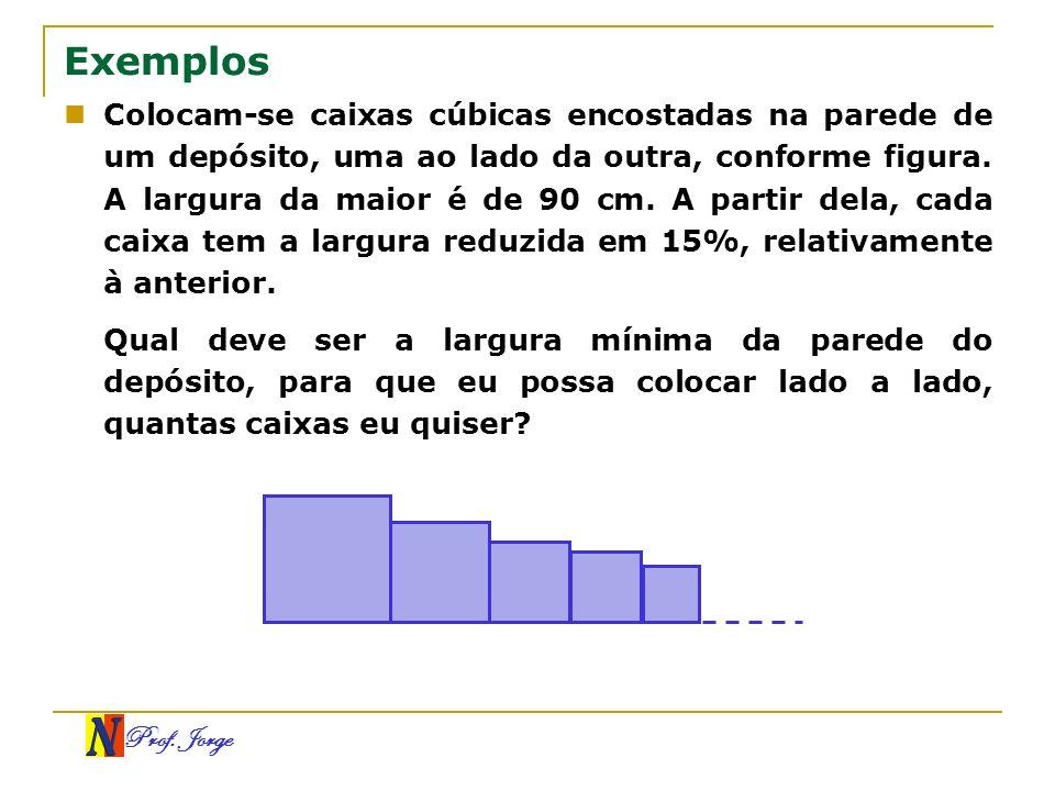 Prof. Jorge Exemplos Colocam-se caixas cúbicas encostadas na parede de um depósito, uma ao lado da outra, conforme figura. A largura da maior é de 90