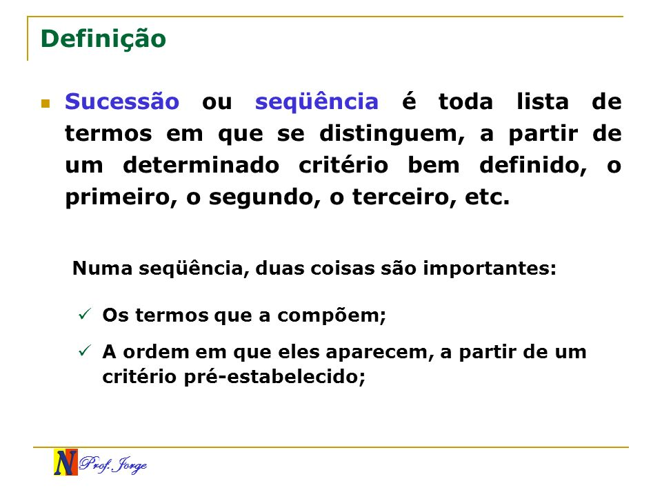 Prof. Jorge Definição Sucessão ou seqüência é toda lista de termos em que se distinguem, a partir de um determinado critério bem definido, o primeiro,
