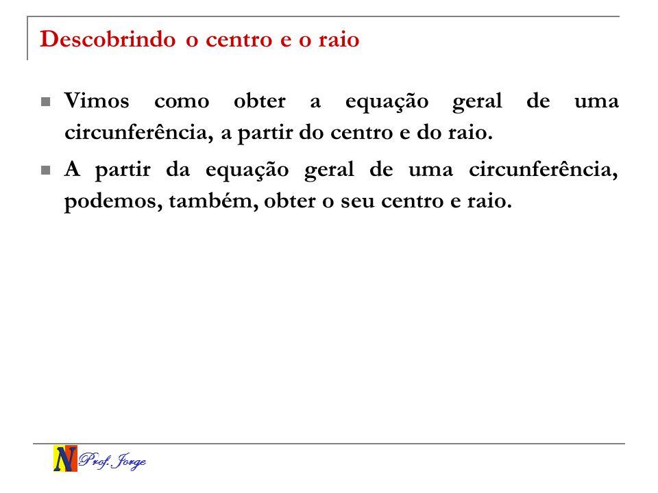 Prof. Jorge Descobrindo o centro e o raio Vimos como obter a equação geral de uma circunferência, a partir do centro e do raio. A partir da equação ge