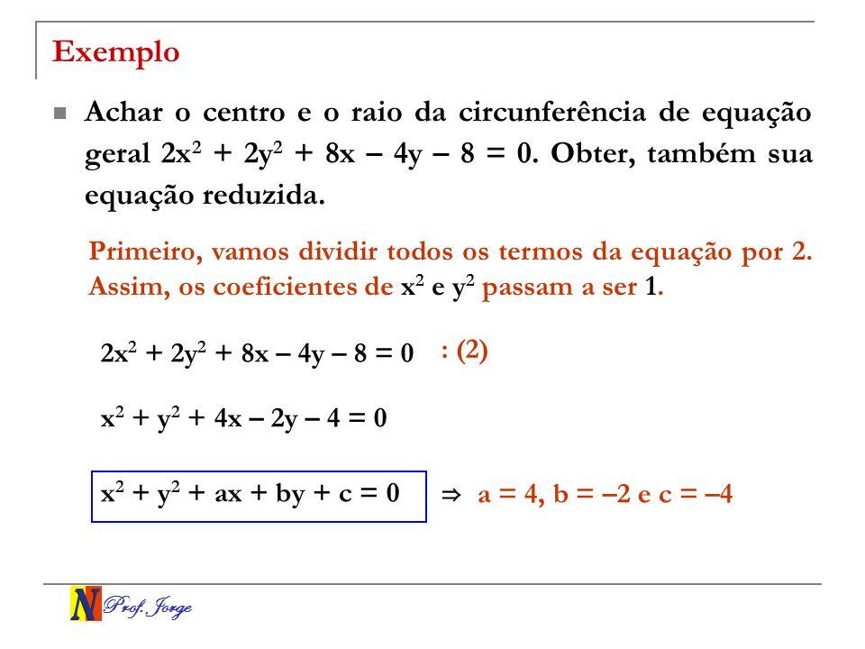 Prof. Jorge Exemplo Achar o centro e o raio da circunferência de equação geral 2x 2 + 2y 2 + 8x – 4y – 8 = 0. Obter, também sua equação reduzida. Prim