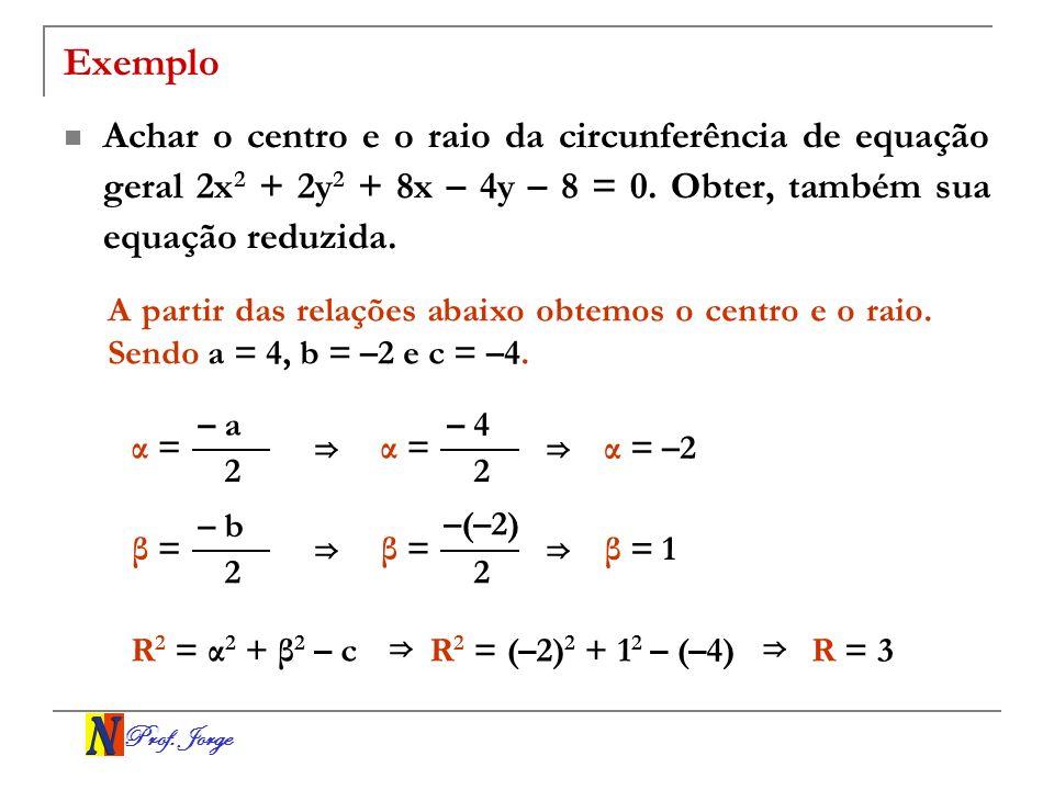Prof. Jorge Exemplo Achar o centro e o raio da circunferência de equação geral 2x 2 + 2y 2 + 8x – 4y – 8 = 0. Obter, também sua equação reduzida. A pa