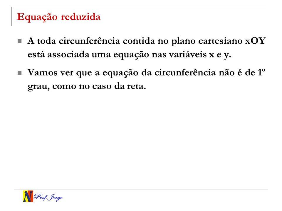 Prof. Jorge Equação reduzida A toda circunferência contida no plano cartesiano xOY está associada uma equação nas variáveis x e y. Vamos ver que a equ