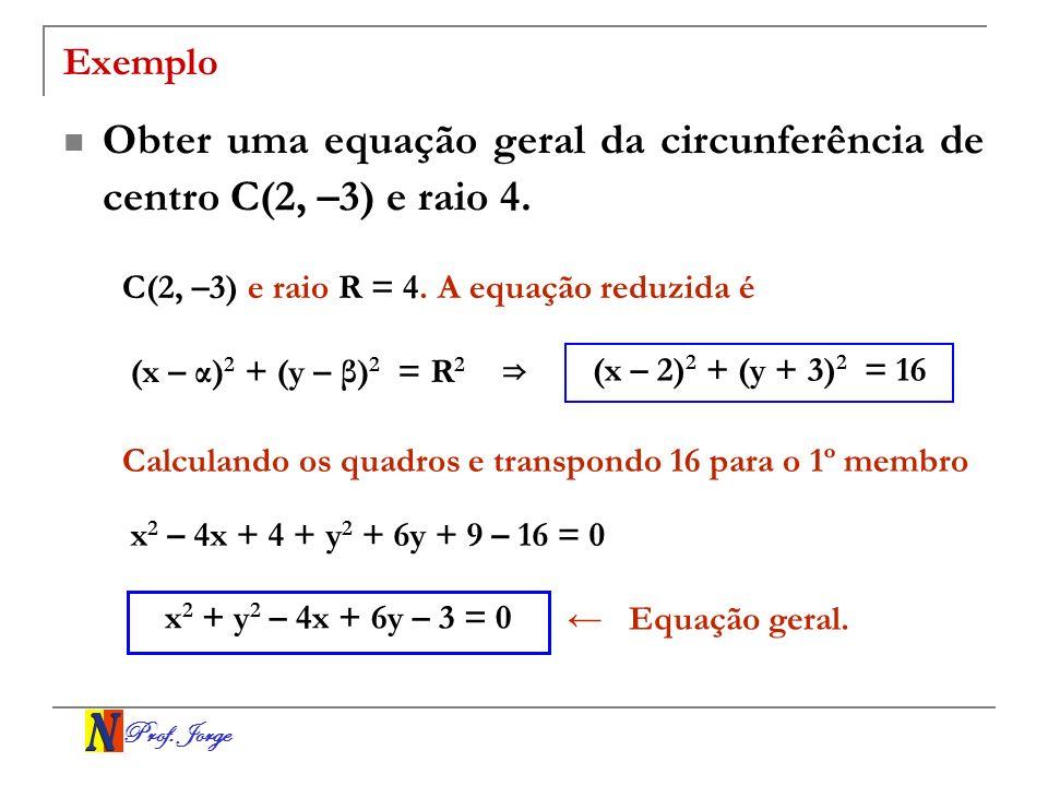 Prof. Jorge Exemplo Obter uma equação geral da circunferência de centro C(2, –3) e raio 4. C(2, –3) e raio R = 4. A equação reduzida é (x – α) 2 + (y