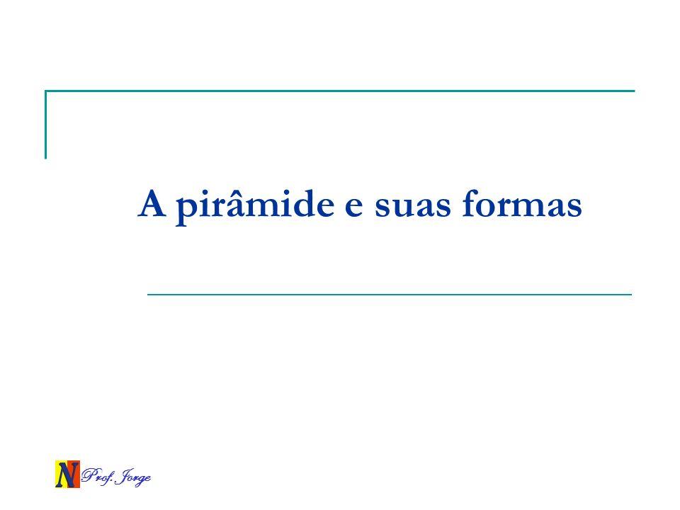 Prof. Jorge A pirâmide e suas formas