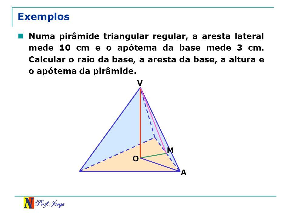Prof. Jorge Exemplos Numa pirâmide triangular regular, a aresta lateral mede 10 cm e o apótema da base mede 3 cm. Calcular o raio da base, a aresta da