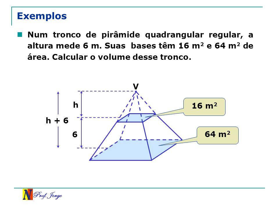 Prof. Jorge Exemplos Num tronco de pirâmide quadrangular regular, a altura mede 6 m. Suas bases têm 16 m 2 e 64 m 2 de área. Calcular o volume desse t