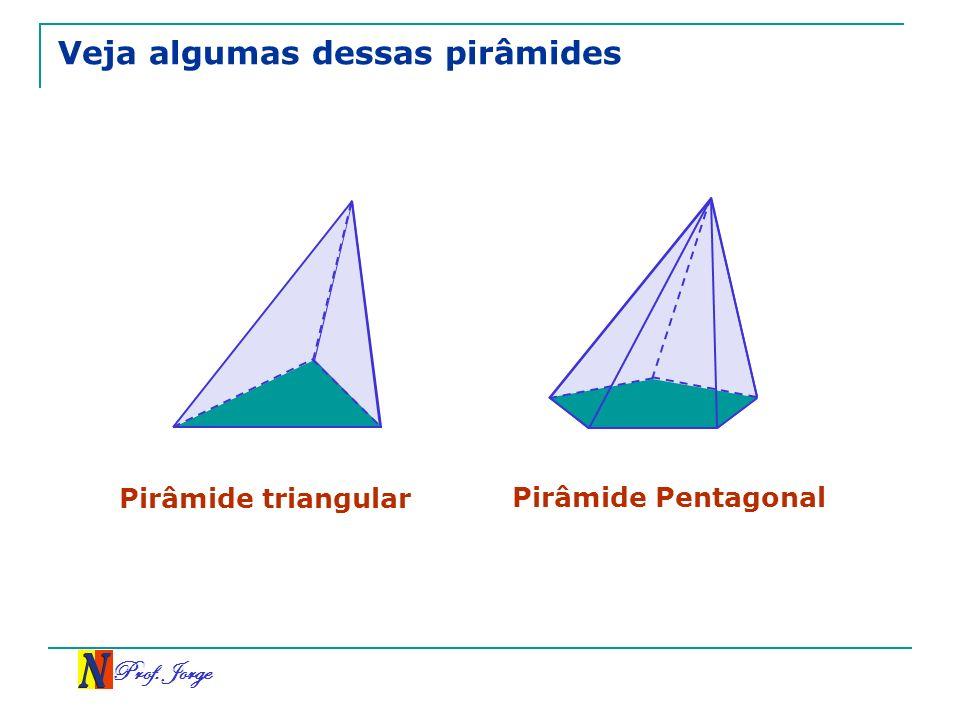 Prof. Jorge Veja algumas dessas pirâmides Pirâmide triangular Pirâmide Pentagonal