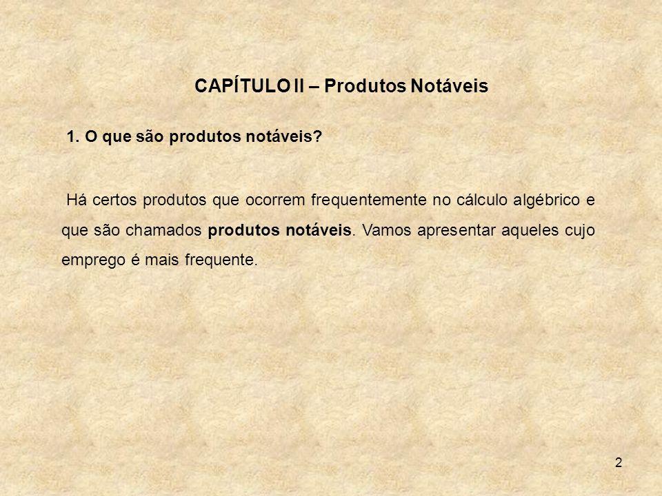 2 CAPÍTULO II – Produtos Notáveis 1. O que são produtos notáveis? Há certos produtos que ocorrem frequentemente no cálculo algébrico e que são chamado