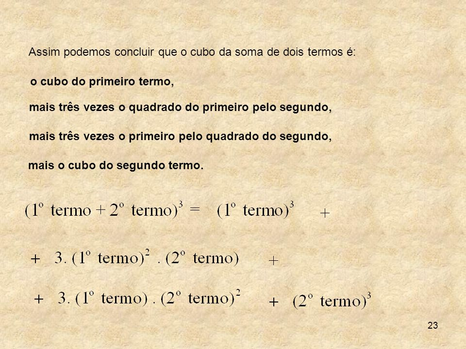 23 Assim podemos concluir que o cubo da soma de dois termos é: o cubo do primeiro termo, mais três vezes o quadrado do primeiro pelo segundo, mais trê