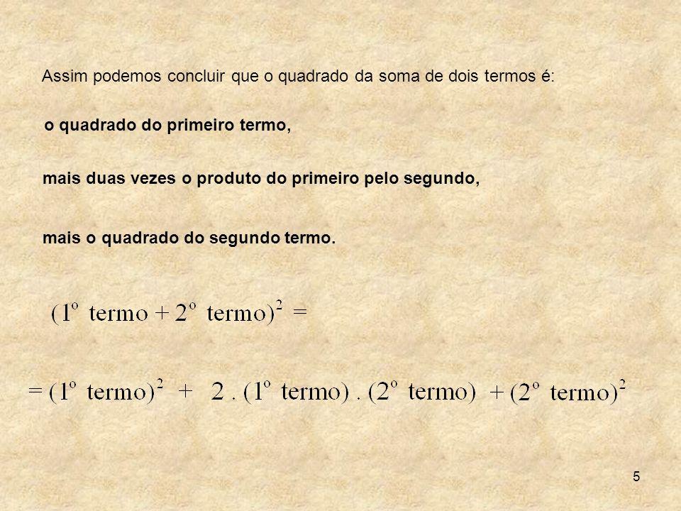 5 Assim podemos concluir que o quadrado da soma de dois termos é: o quadrado do primeiro termo, mais duas vezes o produto do primeiro pelo segundo, ma