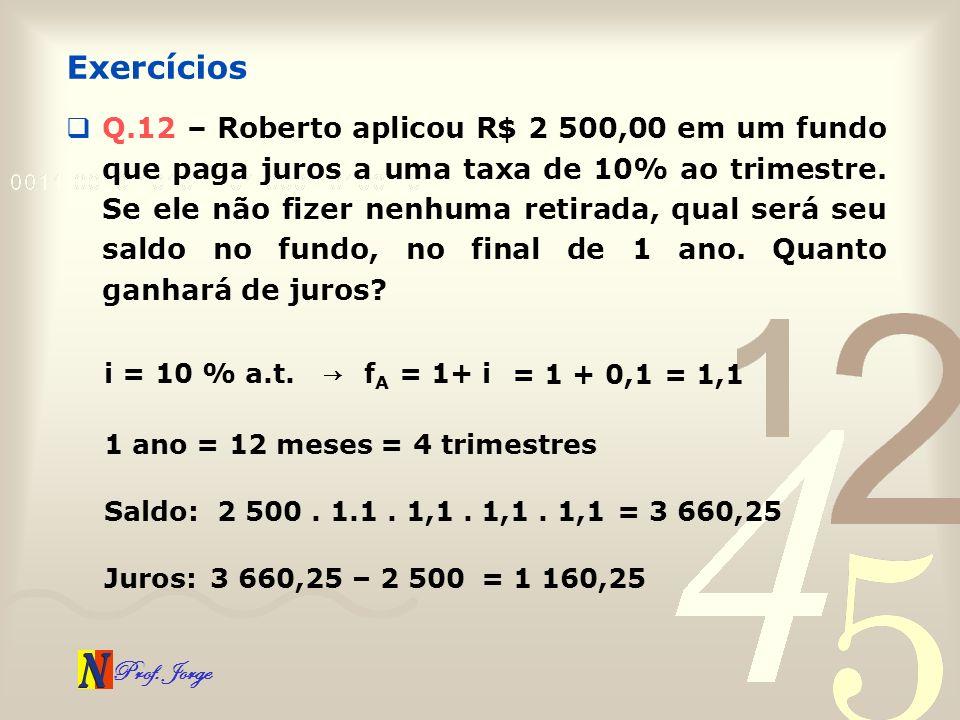 Prof. Jorge Q.12 – Roberto aplicou R$ 2 500,00 em um fundo que paga juros a uma taxa de 10% ao trimestre. Se ele não fizer nenhuma retirada, qual será