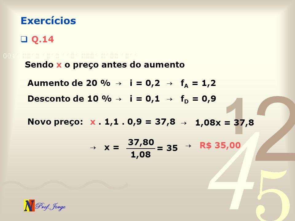 Prof. Jorge Q.14 Exercícios Sendo x o preço antes do aumento Aumento de 20 % i = 0,2 f A = 1,2 Desconto de 10 % i = 0,1 f D = 0,9 Novo preço:x. 1,1. 0
