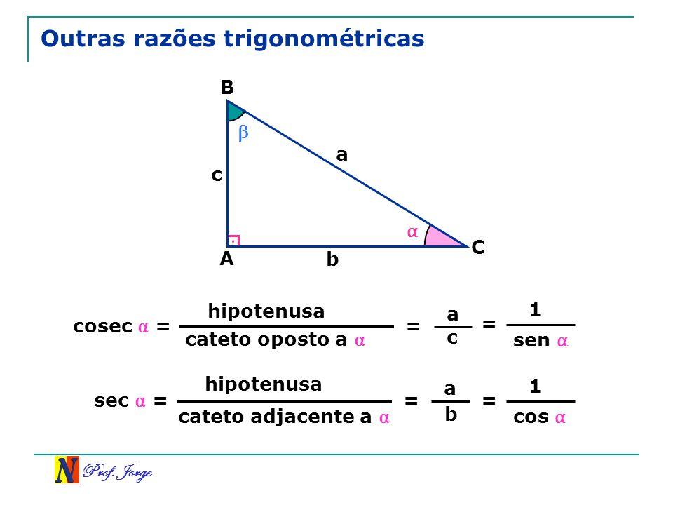 Prof. Jorge Outras razões trigonométricas A B C a b c cateto oposto a hipotenusa = cosec = a c cateto adjacente a hipotenusa = sec = a b = 1 sen = 1 c