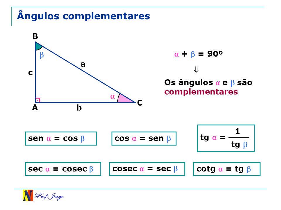 Prof. Jorge Ângulos complementares A B C a b c + = 90º tg = 1 tg Os ângulos e são complementares sen = cos cos = sen sec = cosec cosec = sec cotg = tg