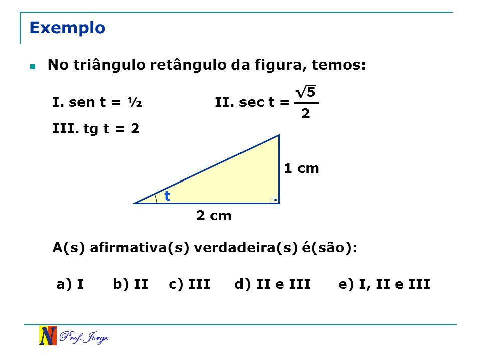 Prof. Jorge 1 cm 2 cm t Exemplo No triângulo retângulo da figura, temos: I. sen t = ½II. sec t = 5 2 III. tg t = 2 A(s) afirmativa(s) verdadeira(s) é(