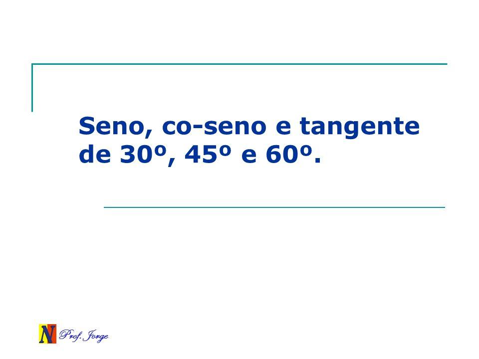 Prof. Jorge Seno, co-seno e tangente de 30º, 45º e 60º.