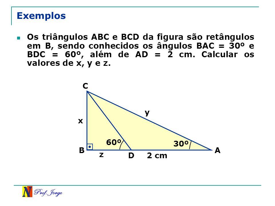 Prof. Jorge Exemplos Os triângulos ABC e BCD da figura são retângulos em B, sendo conhecidos os ângulos BAC = 30º e BDC = 60º, além de AD = 2 cm. Calc