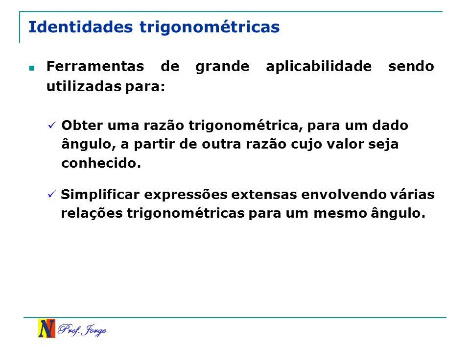 Prof. Jorge Identidades trigonométricas Ferramentas de grande aplicabilidade sendo utilizadas para: Obter uma razão trigonométrica, para um dado ângul