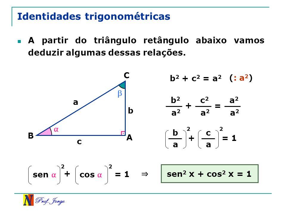 Prof. Jorge Identidades trigonométricas A partir do triângulo retângulo abaixo vamos deduzir algumas dessas relações. A C B a c b b 2 + c 2 = a 2 (: a