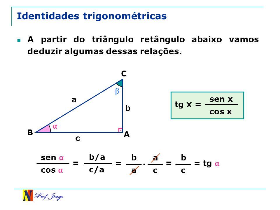 Prof. Jorge b/a c/a Identidades trigonométricas A partir do triângulo retângulo abaixo vamos deduzir algumas dessas relações. A C B a c b sen cos = =