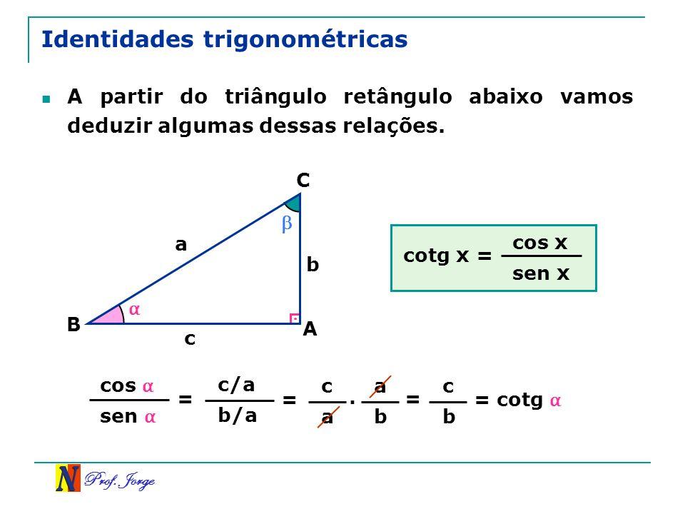 Prof. Jorge c/a b/a Identidades trigonométricas A partir do triângulo retângulo abaixo vamos deduzir algumas dessas relações. A C B a c b cos sen = =