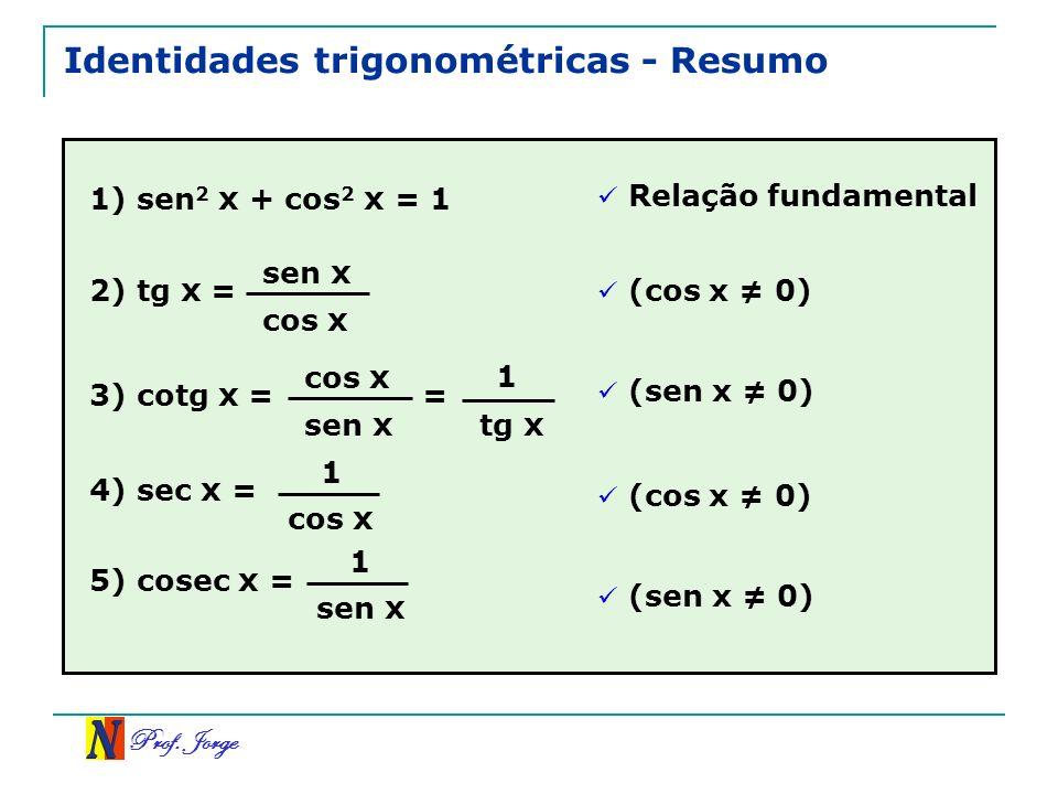 Prof. Jorge Identidades trigonométricas - Resumo 1) sen 2 x + cos 2 x = 1 Relação fundamental 2) tg x = sen x cos x 3) cotg x = cos x sen x (cos x 0)