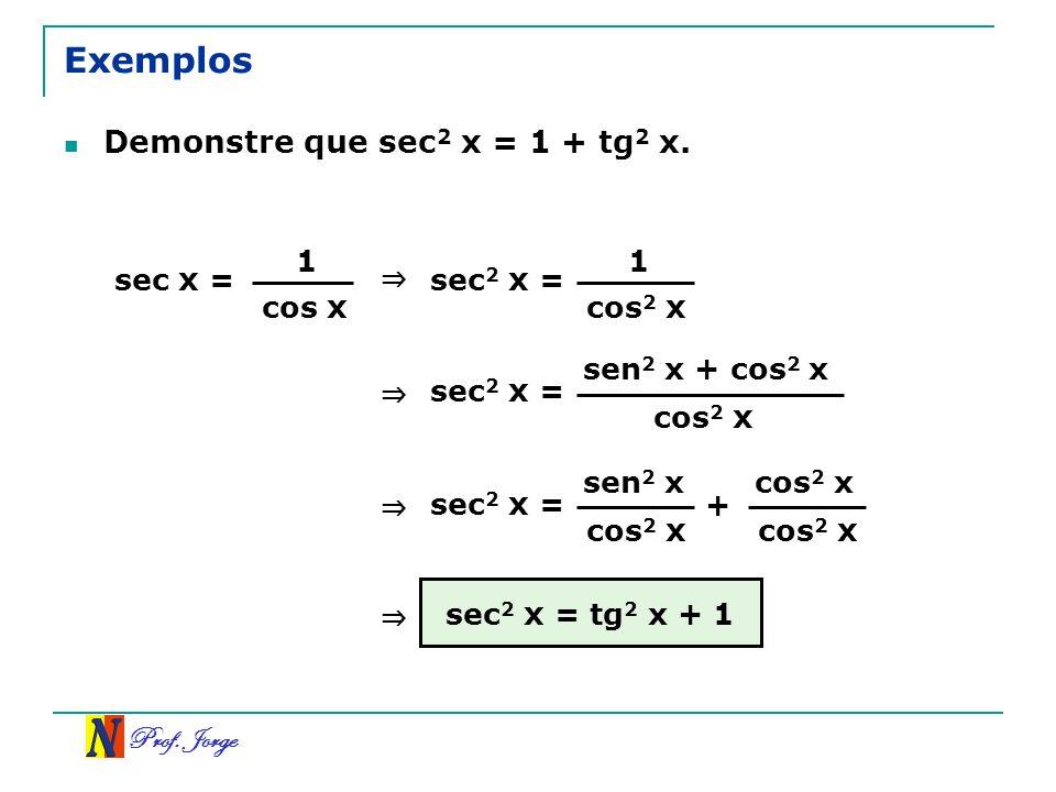 Prof. Jorge Exemplos Demonstre que sec 2 x = 1 + tg 2 x. sec x = 1 cos x sec 2 x = 1 cos 2 x sec 2 x = sen 2 x + cos 2 x cos 2 x sec 2 x = sen 2 x cos