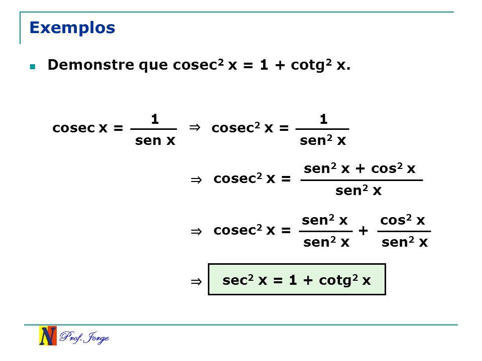 Prof. Jorge Exemplos Demonstre que cosec 2 x = 1 + cotg 2 x. cosec x = 1 sen x cosec 2 x = 1 sen 2 x cosec 2 x = sen 2 x + cos 2 x sen 2 x cosec 2 x =