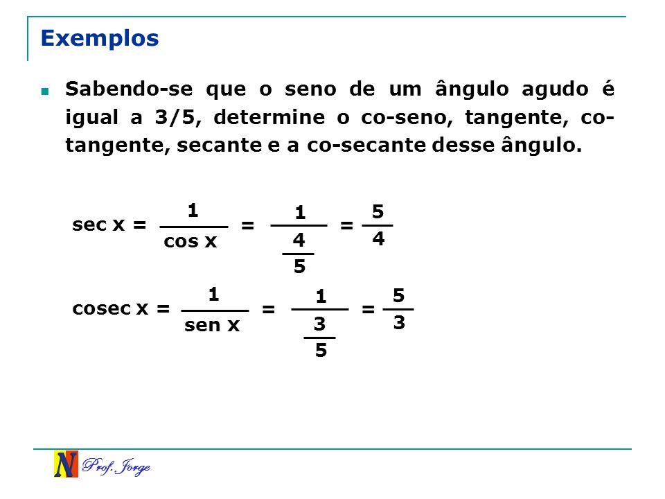 Prof. Jorge Exemplos Sabendo-se que o seno de um ângulo agudo é igual a 3/5, determine o co-seno, tangente, co- tangente, secante e a co-secante desse