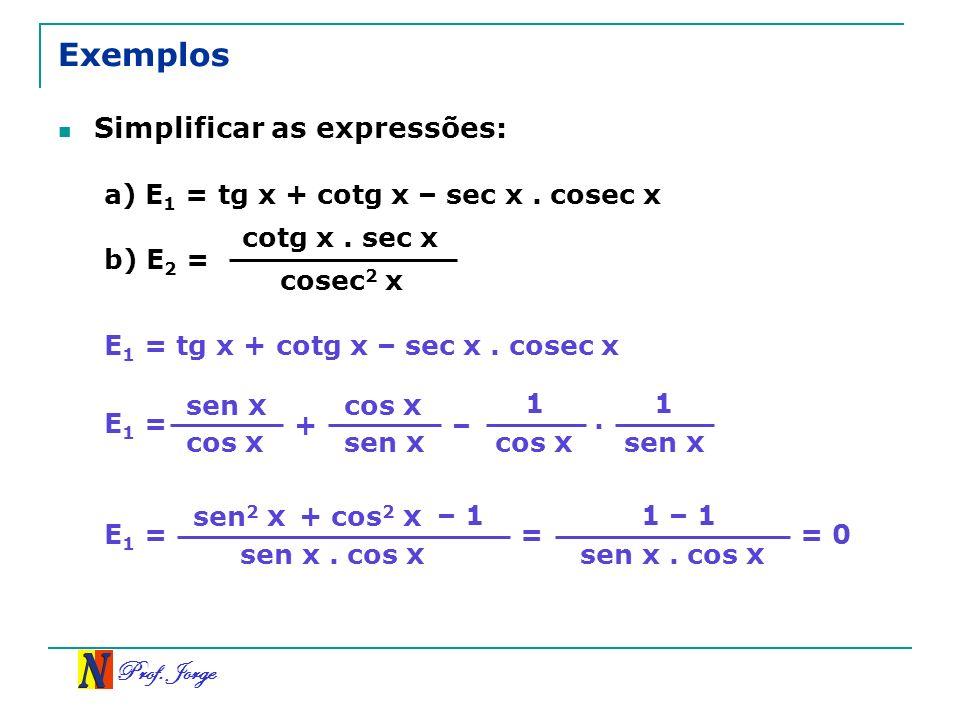 Prof.Jorge Exemplos Simplificar as expressões: a) E 1 = tg x + cotg x – sec x.
