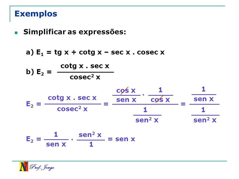 Prof. Jorge cos x sen x 1 cos x 1 sen 2 x Exemplos Simplificar as expressões: a) E 1 = tg x + cotg x – sec x. cosec x b) E 2 = cotg x. sec x cosec 2 x
