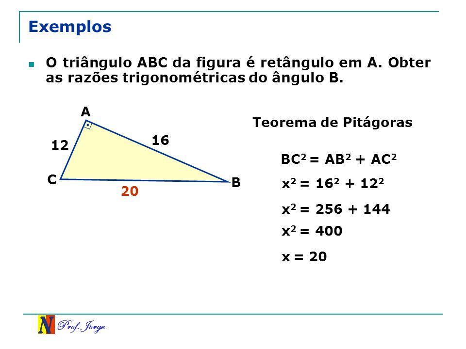 Prof. Jorge Exemplos O triângulo ABC da figura é retângulo em A. Obter as razões trigonométricas do ângulo B. 12 16 A B C Teorema de Pitágoras BC 2 =
