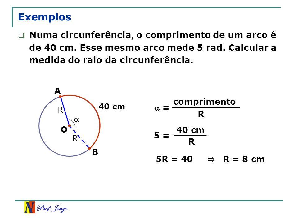 Prof. Jorge R Exemplos B 40 cm Numa circunferência, o comprimento de um arco é de 40 cm. Esse mesmo arco mede 5 rad. Calcular a medida do raio da circ