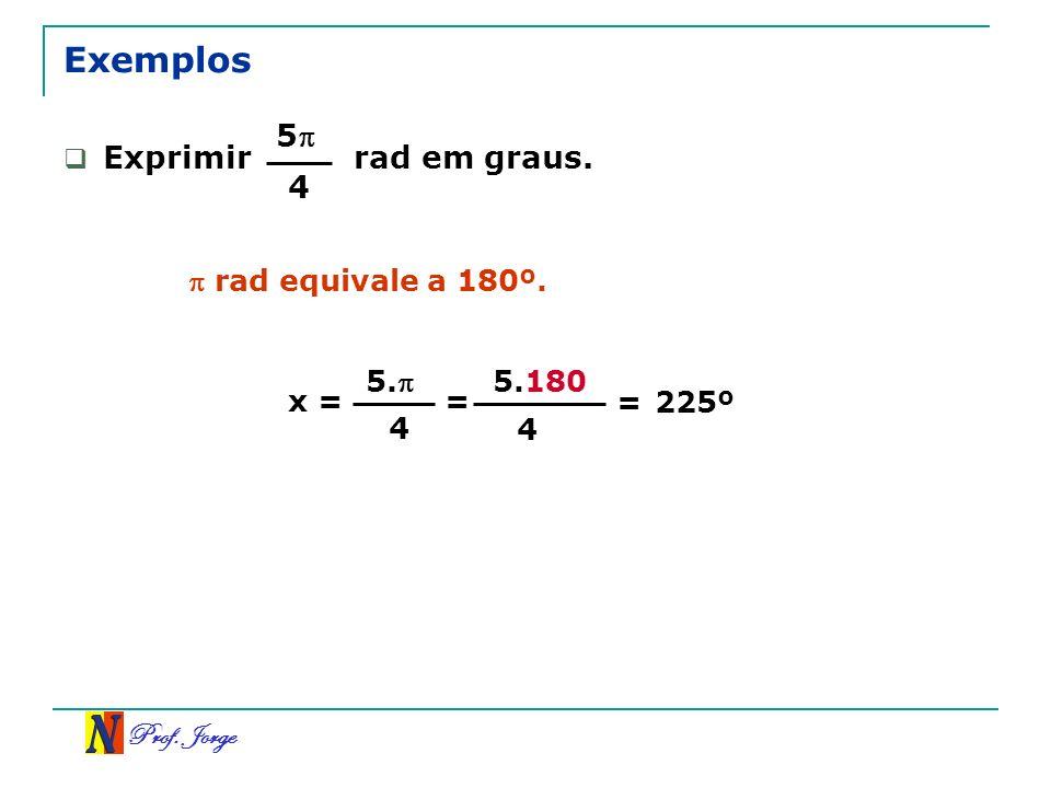 Prof. Jorge 5.180 Exemplos Exprimir rad em graus. rad equivale a 180º. x = 4 = 5 4 225º 5. 4 =