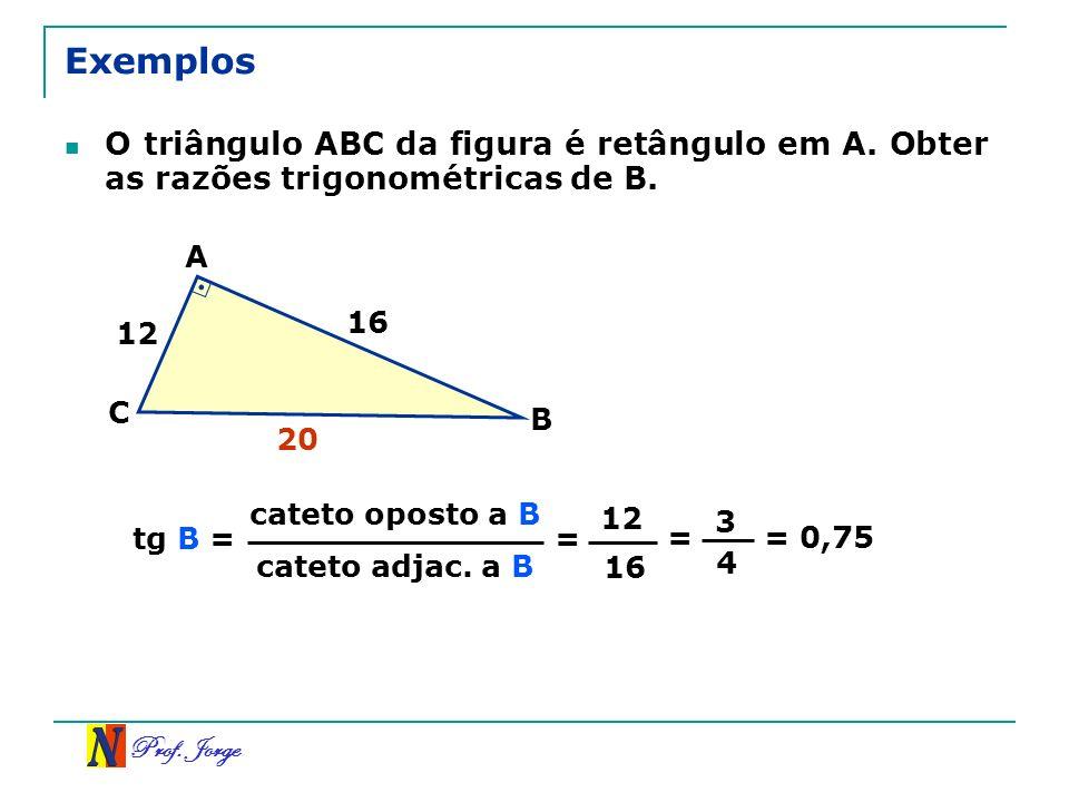 Prof. Jorge Exemplos O triângulo ABC da figura é retângulo em A. Obter as razões trigonométricas de B. cateto oposto a B cateto adjac. a B tg B = = 12