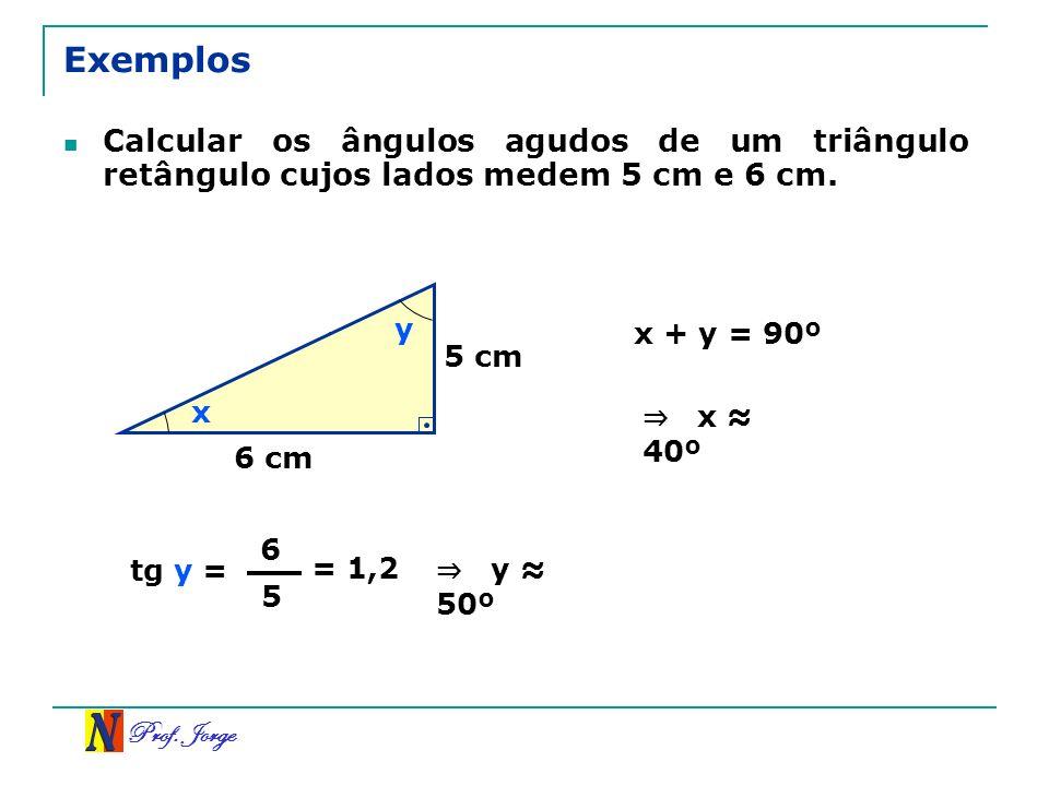 Prof. Jorge Exemplos Calcular os ângulos agudos de um triângulo retângulo cujos lados medem 5 cm e 6 cm. 5 cm 16 6 cm x y tg y = 6 5 = 1,2 y 50º x + y