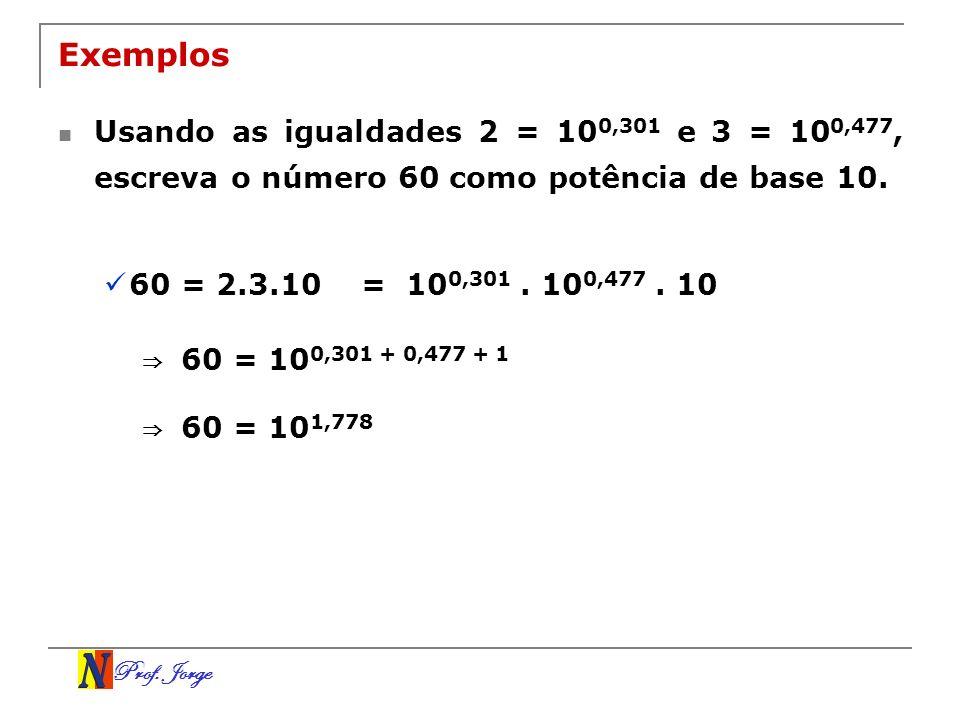Prof. Jorge Exemplos Usando as igualdades 2 = 10 0,301 e 3 = 10 0,477, escreva o número 60 como potência de base 10. 60 = 2.3.10= 10 0,301. 10 0,477.