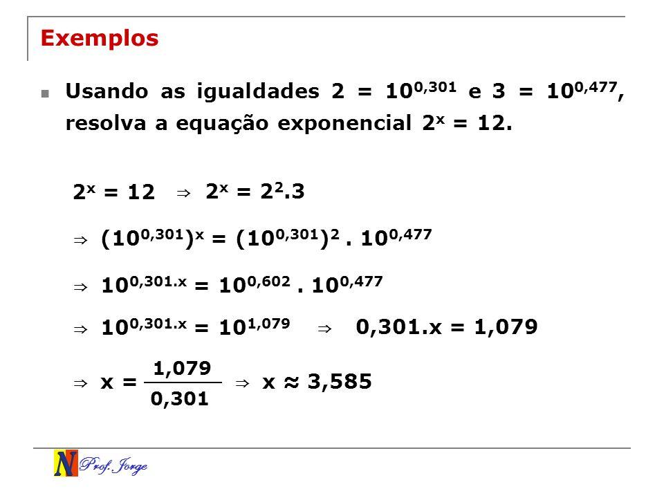 Prof. Jorge Exemplos Usando as igualdades 2 = 10 0,301 e 3 = 10 0,477, resolva a equação exponencial 2 x = 12. 2 x = 12 2 x = 2 2.3 ( 10 0,301 ) x = (