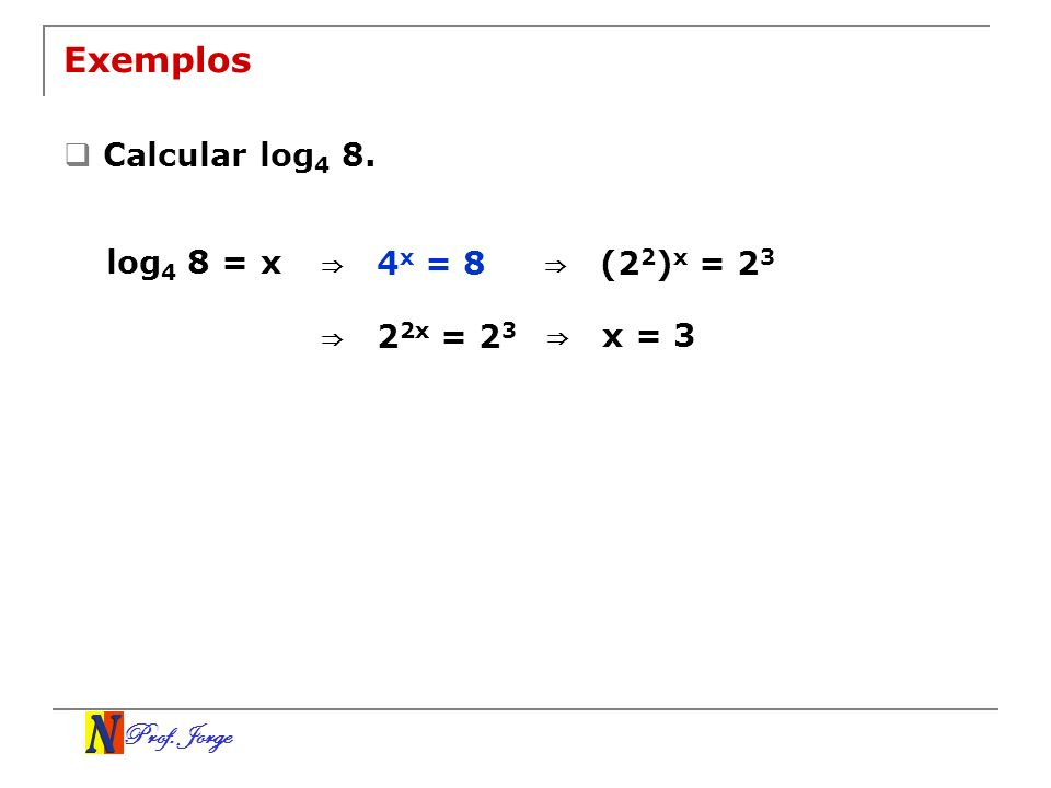 Prof. Jorge Exemplos Calcular log 4 8. log 4 8 = x 4 x = 8 (2 2 ) x = 2 3 2 2x = 2 3 x = 3