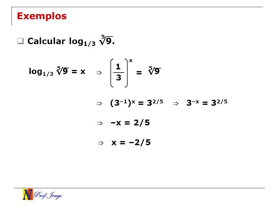 Prof. Jorge Exemplos Calcular log 1/3 9. 5 log 1/3 9 = x 5 1 3 x = 9 5 (3 –1 ) x = 3 2/5 3 –x = 3 2/5 –x = 2/5 x = –2/5