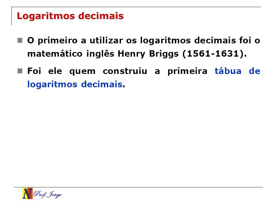 Prof. Jorge Logaritmos decimais O primeiro a utilizar os logaritmos decimais foi o matemático inglês Henry Briggs (1561-1631). Foi ele quem construiu