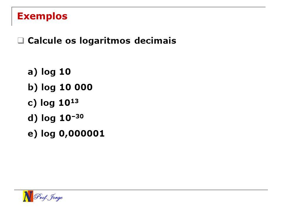 Prof. Jorge Exemplos Calcule os logaritmos decimais a) log 10 b) log 10 000 c) log 10 13 d) log 10 –30 e) log 0,000001