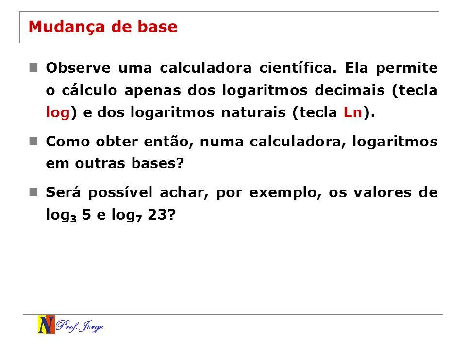 Prof. Jorge Mudança de base Observe uma calculadora científica. Ela permite o cálculo apenas dos logaritmos decimais (tecla log) e dos logaritmos natu