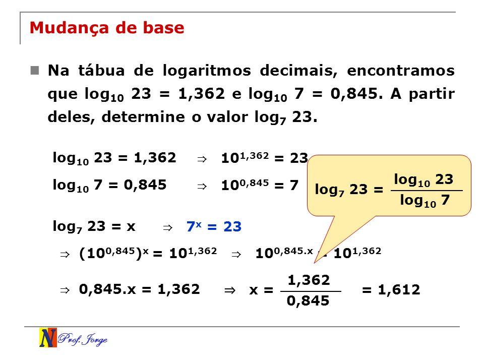 Prof. Jorge Mudança de base Na tábua de logaritmos decimais, encontramos que log 10 23 = 1,362 e log 10 7 = 0,845. A partir deles, determine o valor l