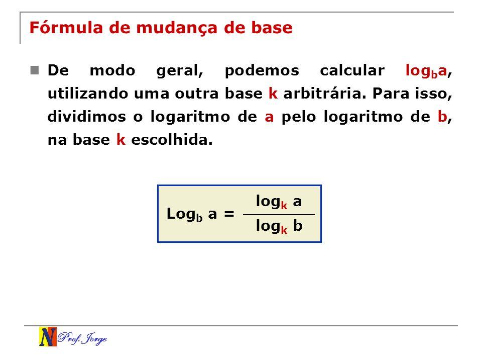 Prof. Jorge Fórmula de mudança de base De modo geral, podemos calcular log b a, utilizando uma outra base k arbitrária. Para isso, dividimos o logarit