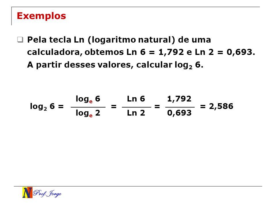 Prof. Jorge Exemplos Pela tecla Ln (logaritmo natural) de uma calculadora, obtemos Ln 6 = 1,792 e Ln 2 = 0,693. A partir desses valores, calcular log