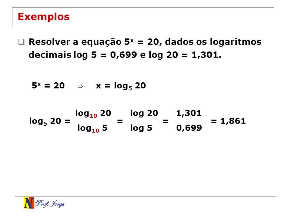 Prof. Jorge Exemplos Resolver a equação 5 x = 20, dados os logaritmos decimais log 5 = 0,699 e log 20 = 1,301. 5 x = 20 x = log 5 20 log 10 20 log 10