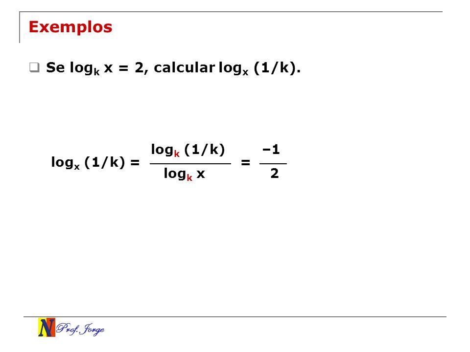 Prof. Jorge Exemplos Se log k x = 2, calcular log x (1/k). log k (1/k) log k x log x (1/k) = –1 2 =